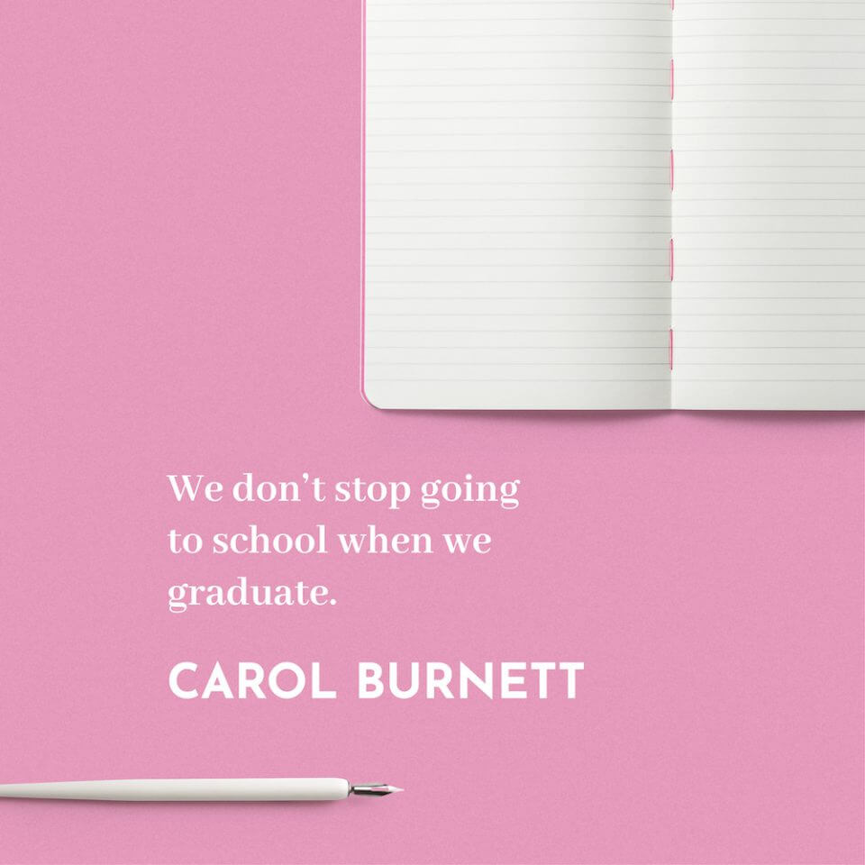 We don't stop going to school when we graduate. -Carol Burnett.