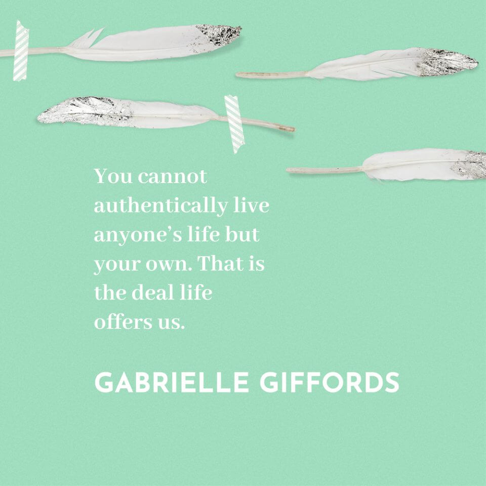 You cannot authentically live anyone's life but your own. That is the deal life offers us. - Gabrielle Giffords.