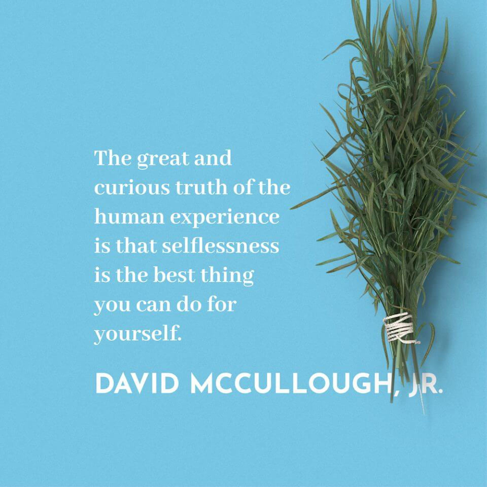 The great and curious truth of the human experience is that selflessness is the best thing you can do for yourself. - David McCullough, Jr.