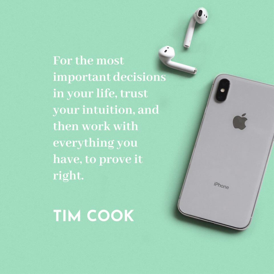 For the most important decisions in your life, trust your intuition, and then work with everything you have, to prove it right. - Tim cook