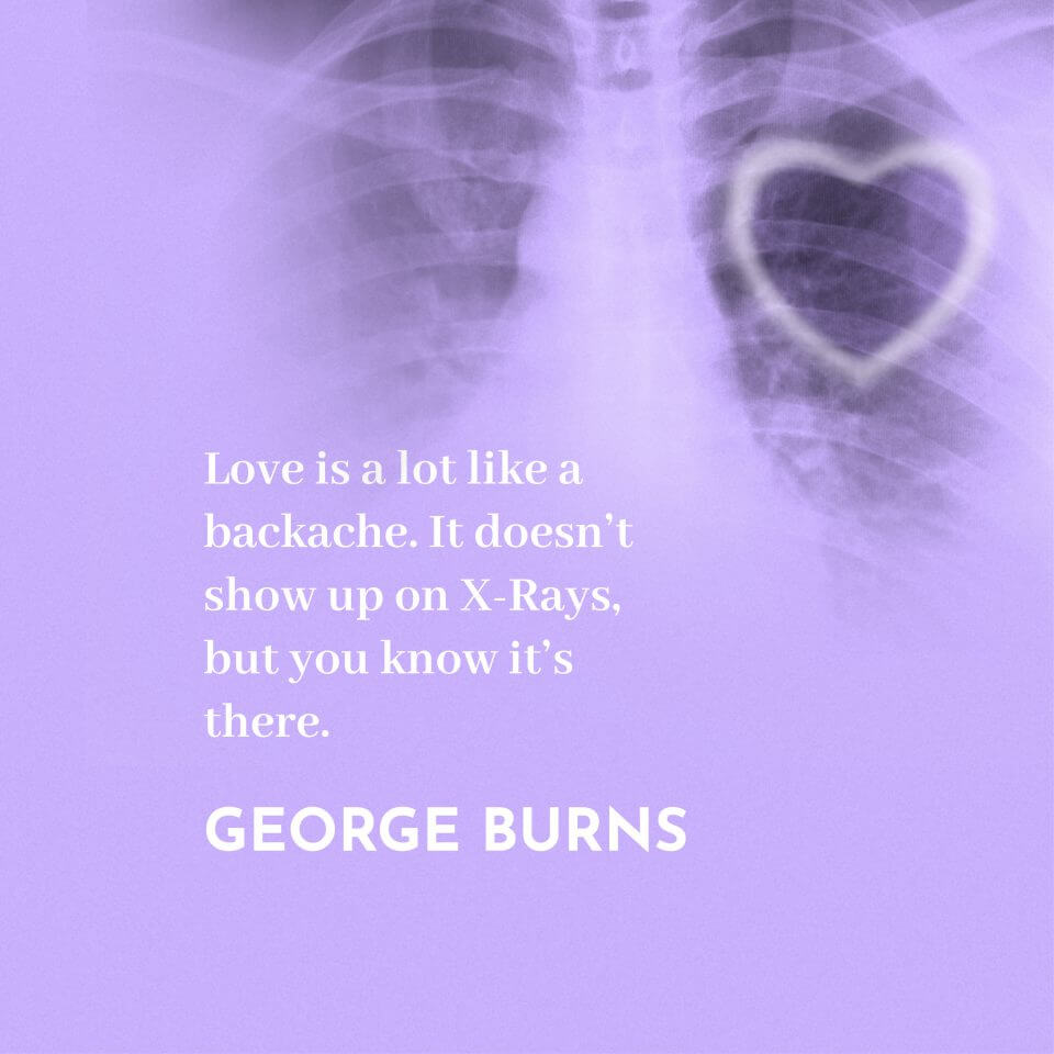 Love is a lot like a backache. It doesn't show up on X-Rays, but you know it's there. -George Burns