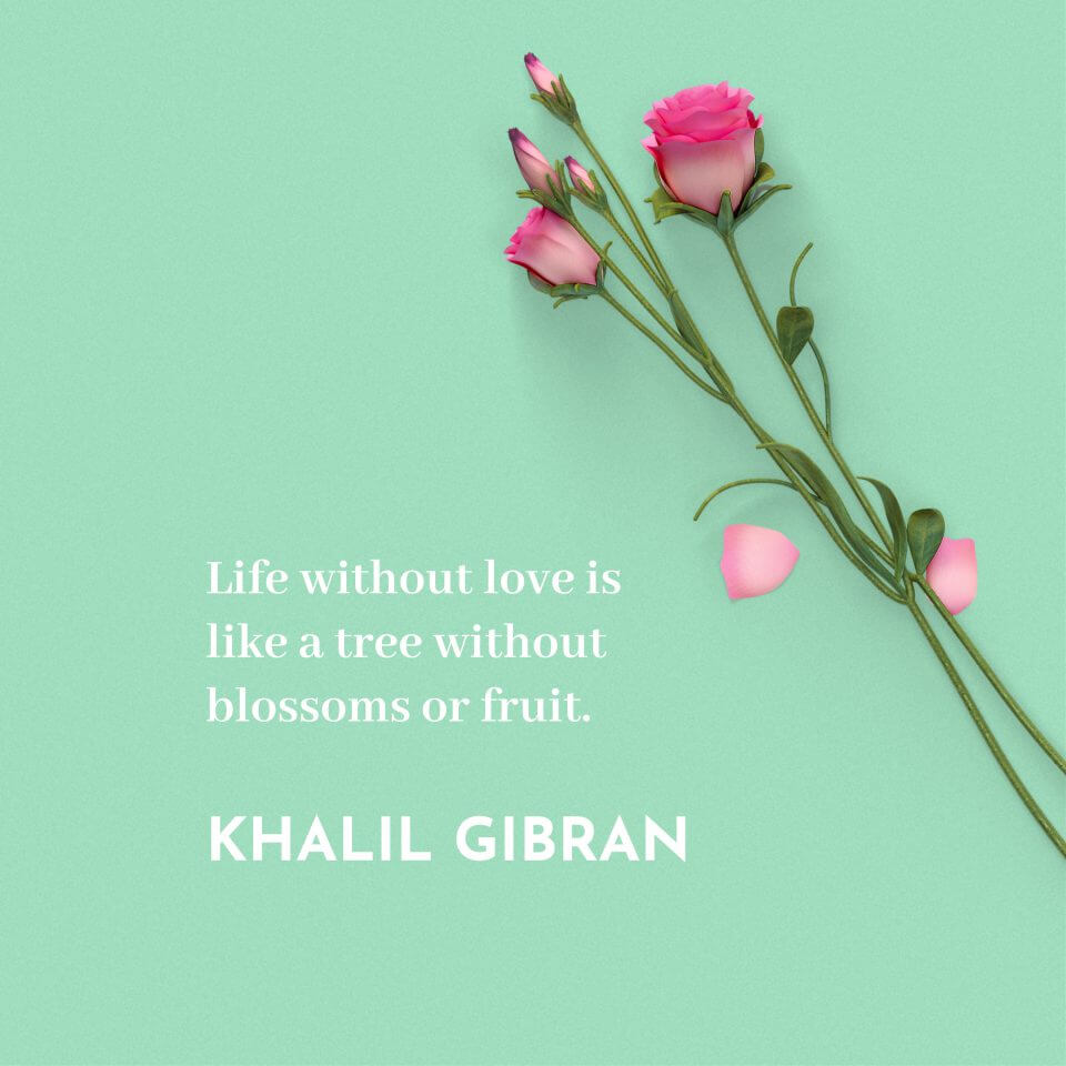 Life without love is like a tree without blossoms or fruit. -Khalil Gibran
