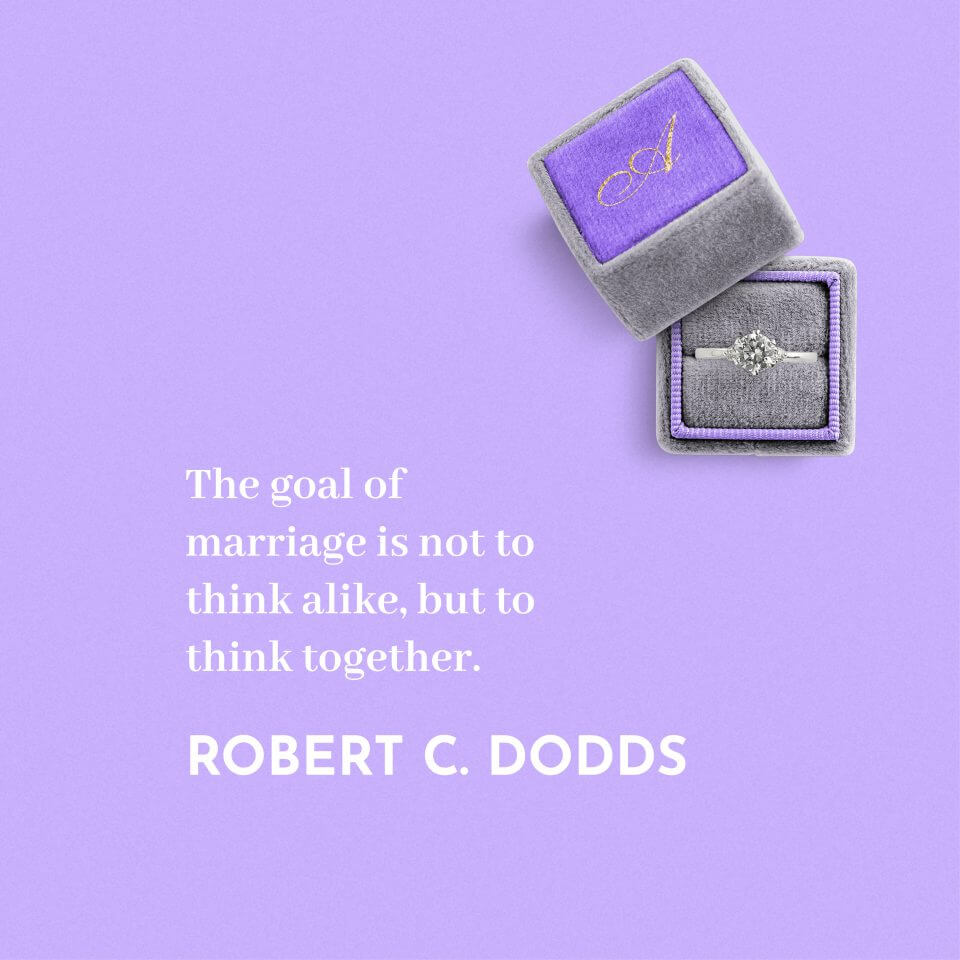 The goal of marriage is not to think alike, but to think together. -Robert C. Dodds