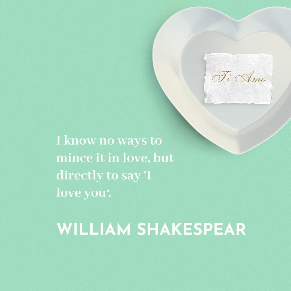 I know no ways to mince it in love, but directly to say 'I love you'. -William Shakespeare