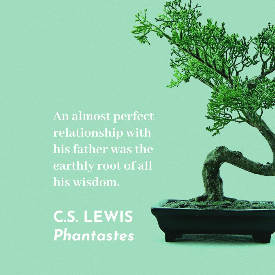 """An almost perfect relationship with his father was the earthly root of all his wisdom."" C.S Lewis Phantastes"
