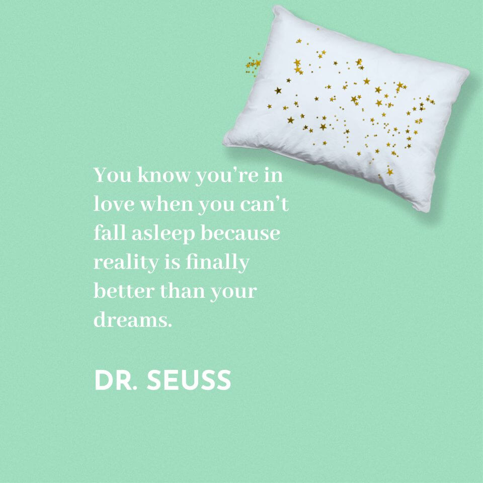 """You know you're in love when you can't fall asleep because reality is finally better than your dreams."" Dr. Seuss"