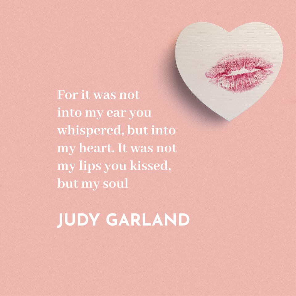 """For it was not into my ear you whispered, but into my heart. It was not my lips you kissed, but my soul."" Judy Garland"