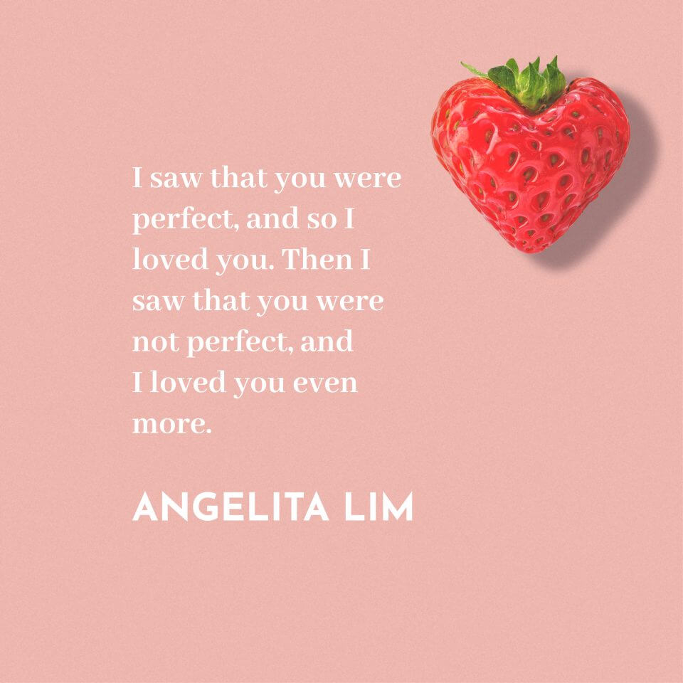 """I saw that you were perfect, and so I loved you. Then I saw that you were not perfect, and I loved you even more."" Angelita Lim"
