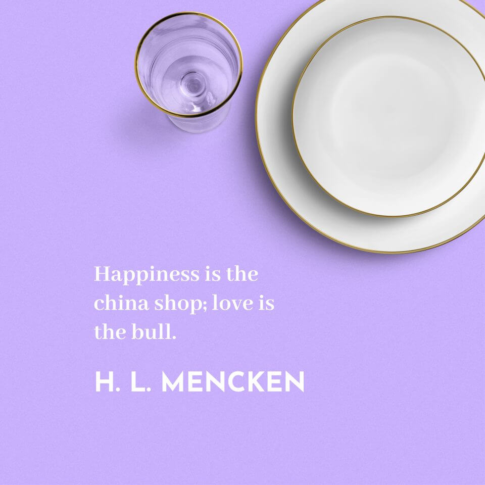 """Happiness is the china shop; love is the bull."" H. L. Mencken"