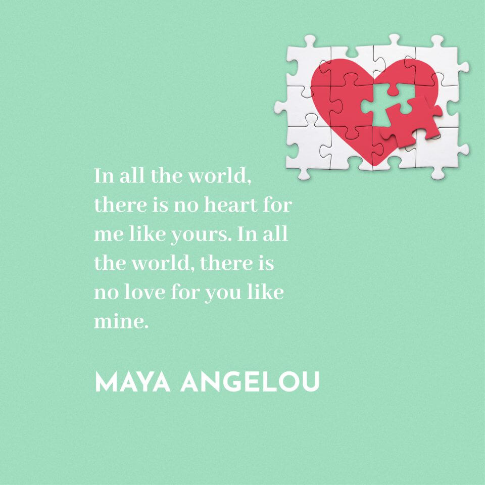 """In all the world, there is no heart for me like yours. In all the world, there is no love for you like mine."" Maya Angelou"
