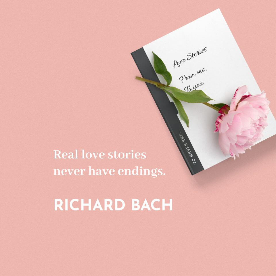 """Real love stories never have endings."" Richard Bach"