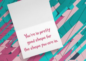 You're in pretty good shape for the shape you are in.