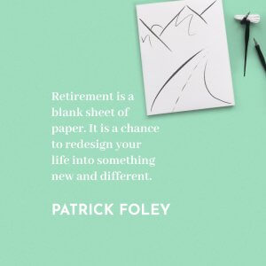 'Retirement is a blank sheet of paper. It is a chance to redesign your life into something new and different.' Patrick Foley