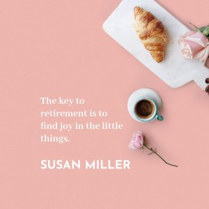 'The key to retirement is to find joy in the little things.' Susan miller