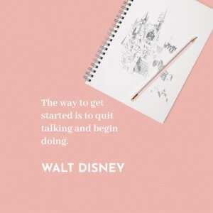'The way to get started is to quit talking and begin doing.' Walt Disney