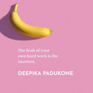 The fruit of your own hard work is the sweetest. Deepika Padukone