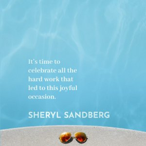 It's time to celebrate all the hard work that led to this joyful occasion. Sheryl Sandberg