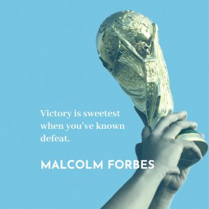 'Victory is sweetest when you've known defeat.' Malcolm Forbes