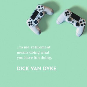 '…to me, retirement means doing what you have fun doing.' Dick Van Dyke