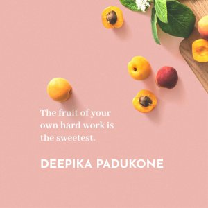 'The fruit of your own hard work is the sweetest.' Deepika Padukone