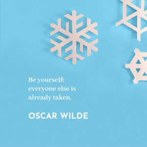 'Be yourself; everyone else is already taken.' Oscar Wilde