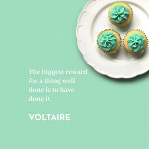 'The biggest reward for a thing well done is to have done it.' Voltaire