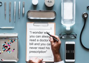 I wonder why you can always read a doctor's bill and you can never read his prescription.