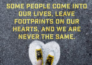 Some people come into our lives, leave footprints on our hearts, and we are never the same.