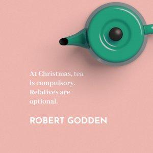 'At Christmas, tea is compulsory. Relatives are optional.' Robert Godden