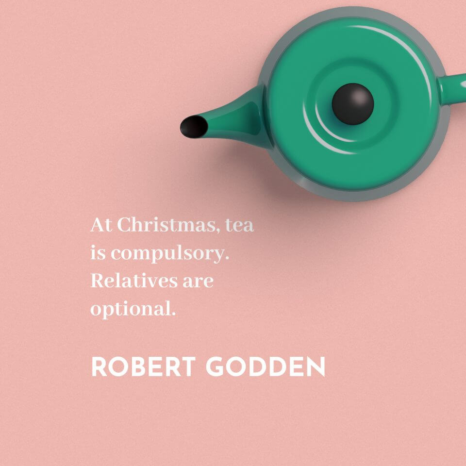 'At Christmas, tea is compulsory. Relatives are optional.' Robert Godden
