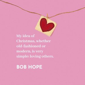 'My idea of Christmas, whether old-fashioned or modern, is very simple: loving others.' Bob Hope