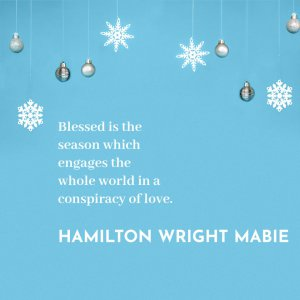 'Blessed is the season which engages the whole world in a conspiracy of love.' Hamilton Wright Mabie