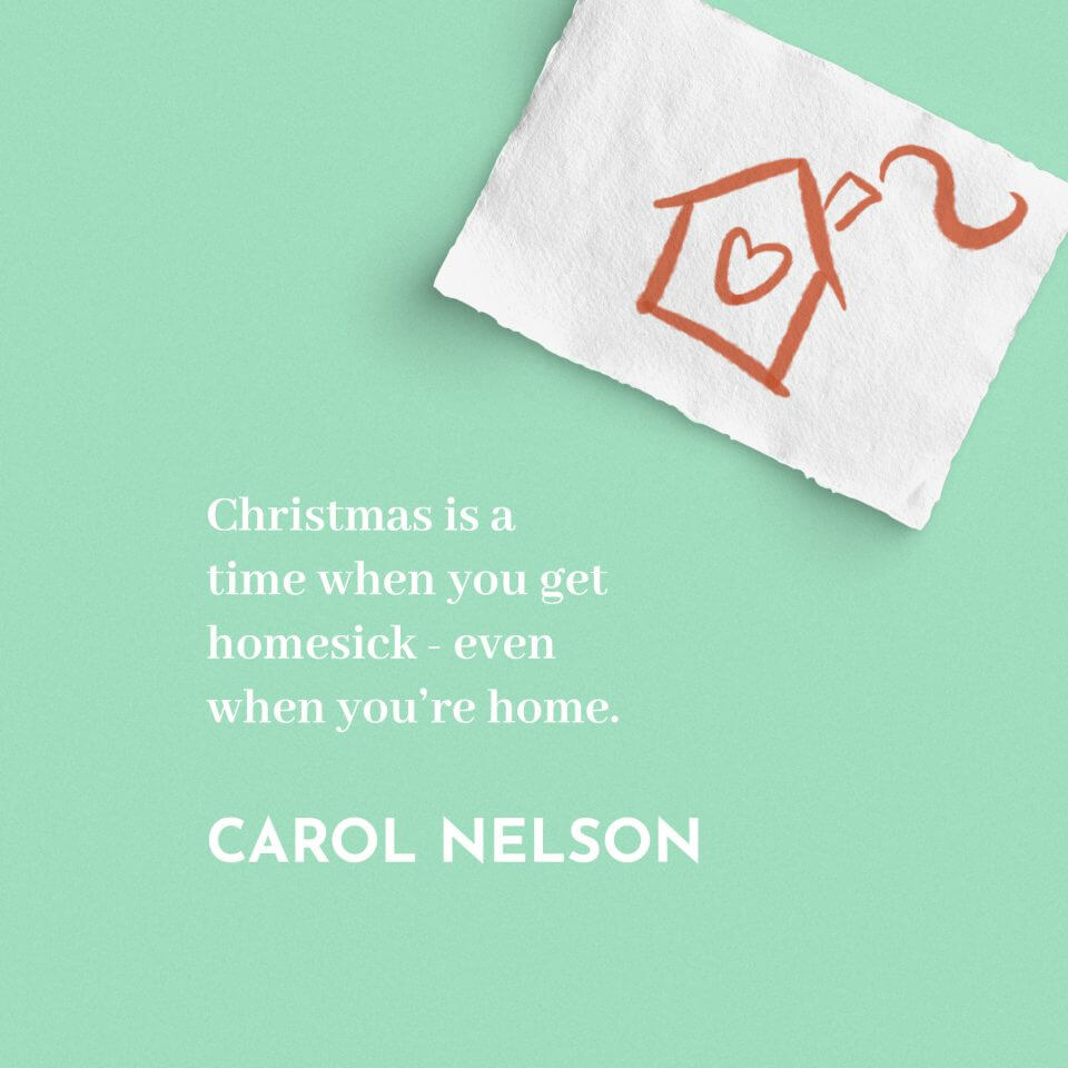 'Christmas is a time when you get homesick - even when you're home.' Carol Nelson