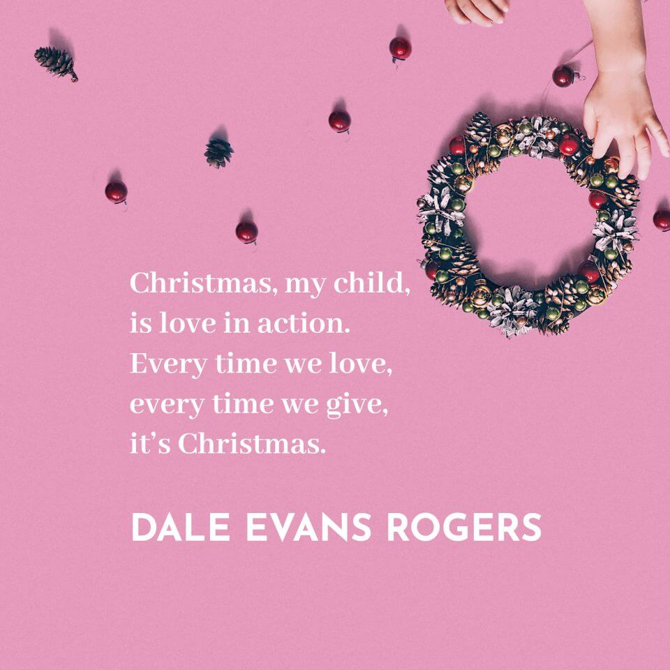 Christmas, my child, is love in action. Every time we love, every time we give, it's Christmas. 'Christmas, my child, is love in action. Every time we love, every time we give, it's Christmas.'