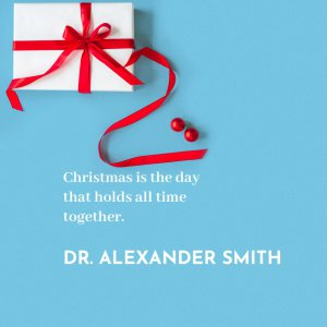 'Christmas is the day that holds all time together.'  Dr. Alexander Smith