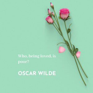Who, being loved, is poor? -Oscar Wilde