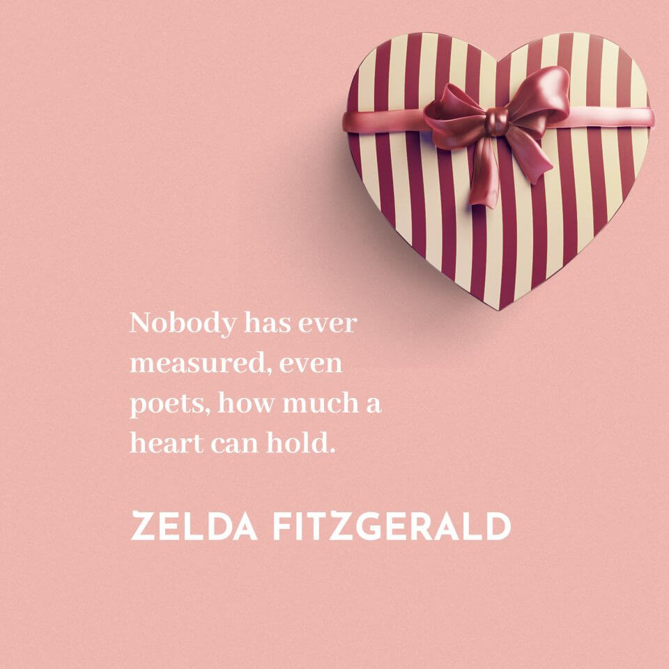 Nobody has ever measured, even poets, how much a heart can hold. -Zelda Fitzgerald