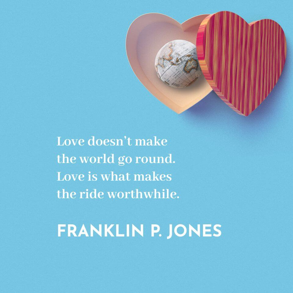 Love doesn't make the world go round. Love is what makes the ride worthwhile. -Franklin P. Jones