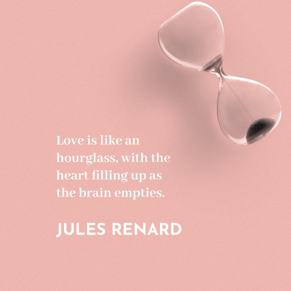 Love is like an hourglass, with the heart filling up as the brain empties. -Jules Renard