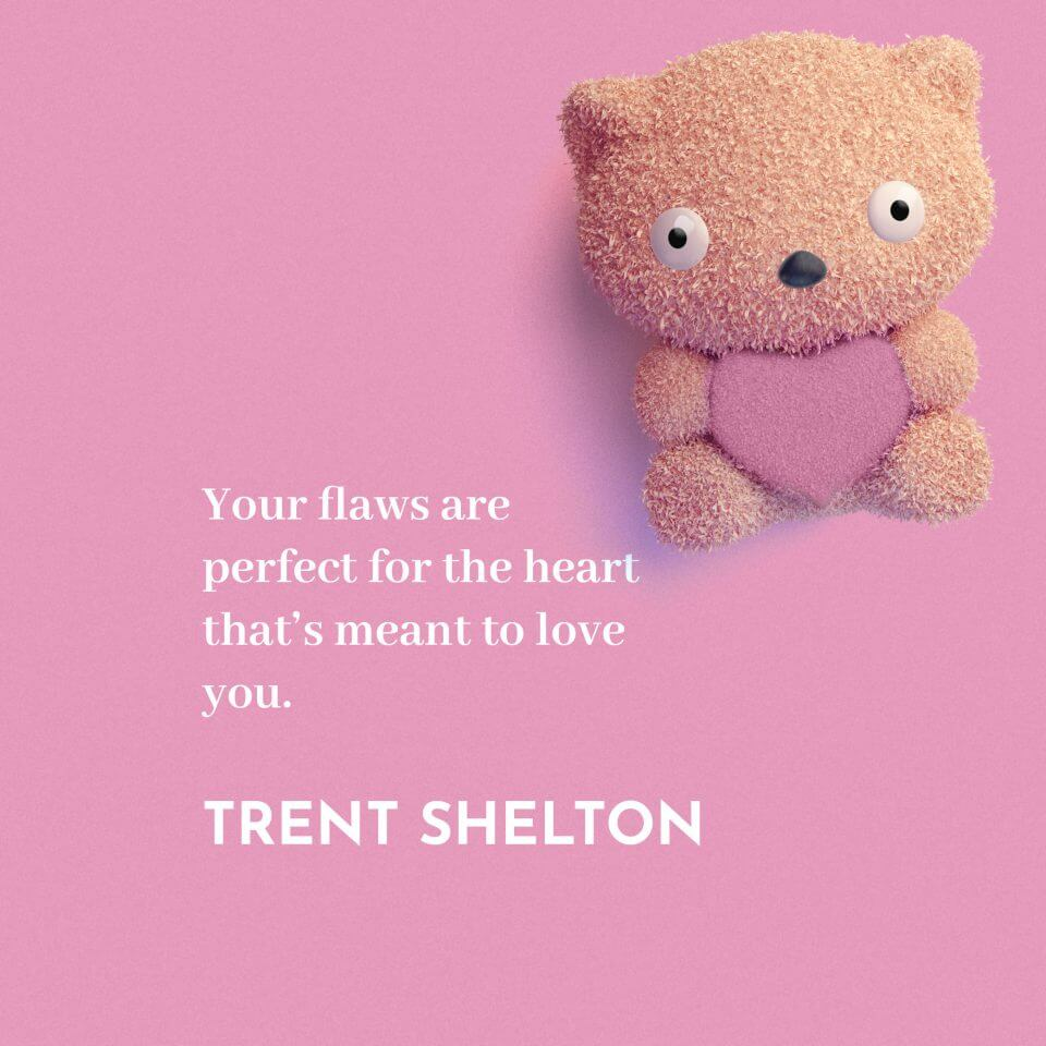 Your flaws are perfect for the heart that's meant to love you. -Trent Shelton