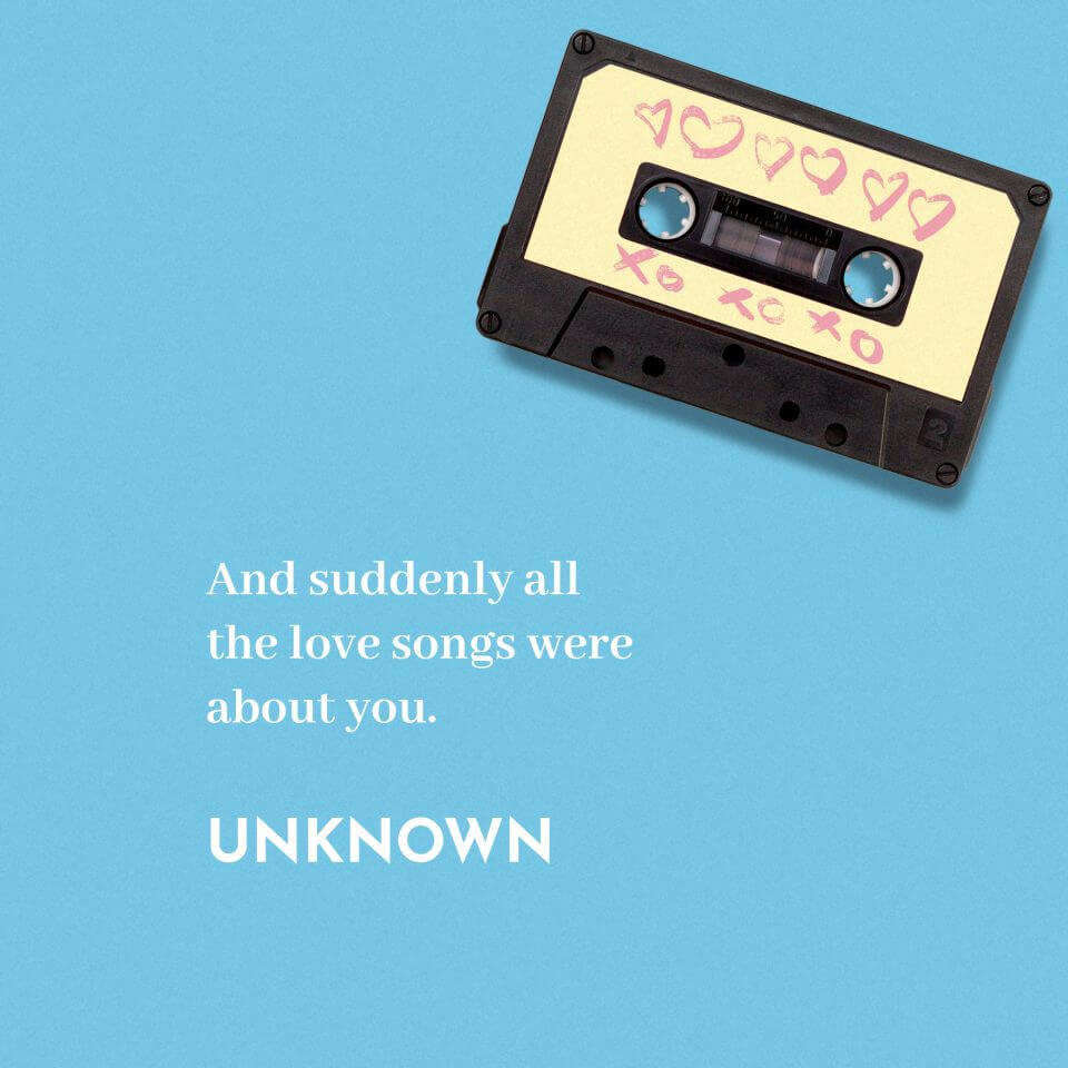 And suddenly all the love songs were about you. -Unknown