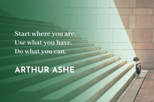 'Start where you are. Use what you have. Do what you can.' Arthur Ashe