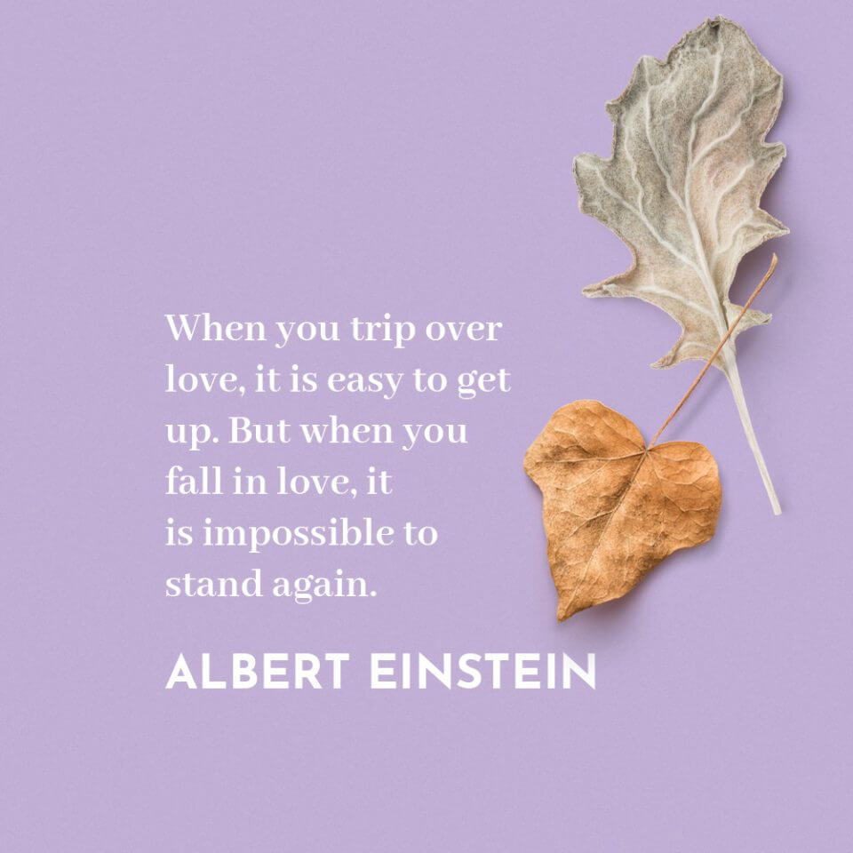"""""""When you trip over love, it is easy to get up. But when you fall in love, it is impossible to stand again."""" Quote by Albert Einstein"""