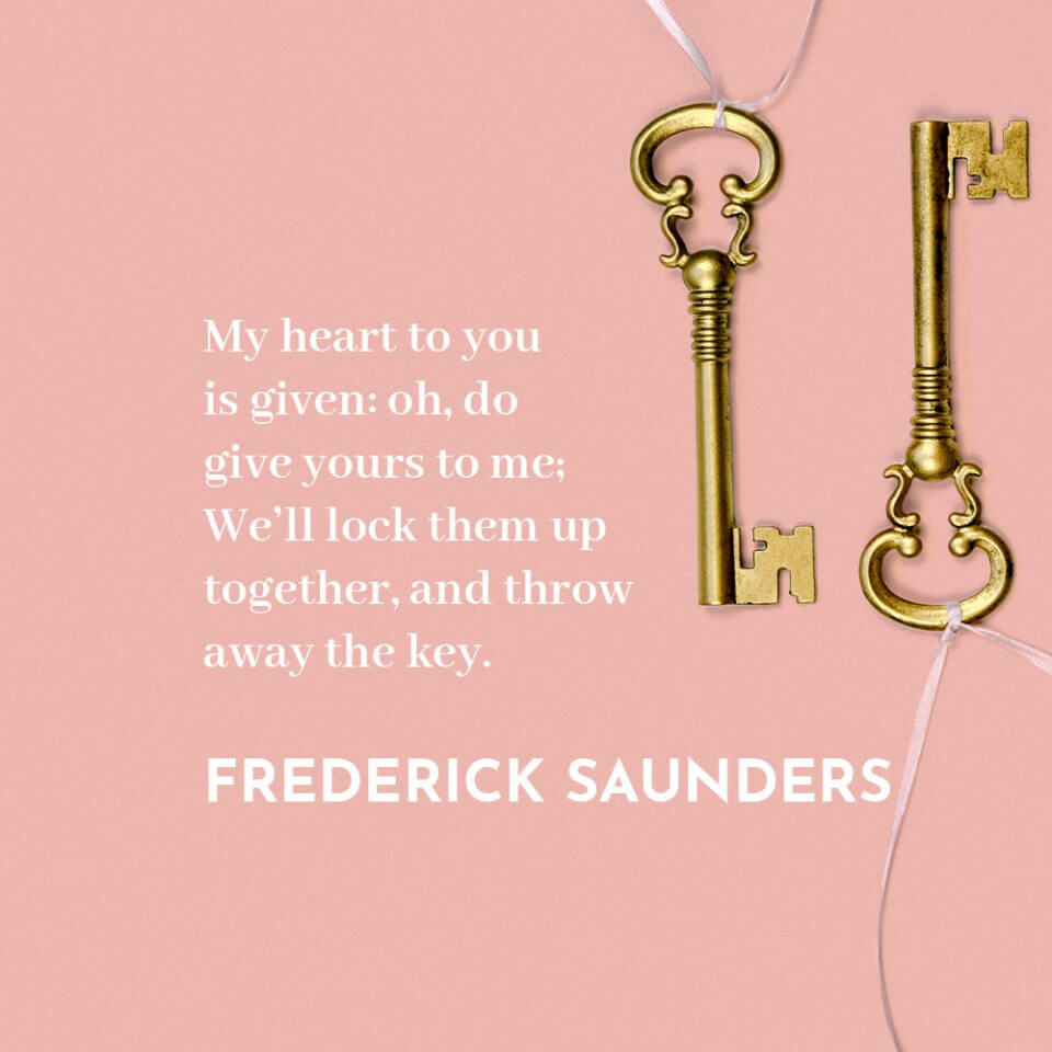 """""""My heart to you is given: oh, do give yours to me; We'll lock them up together, and throw away the key."""" Quote by Frederick Saunders"""